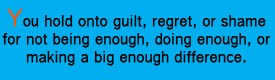 Option 1 if you hold onto guilt, regret, or shame for not doing enough, being enough, or making a big enough difference.